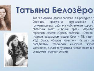 Татьяна Александровна родилась в Оренбурге в 1948 году. Окончила факультет жу