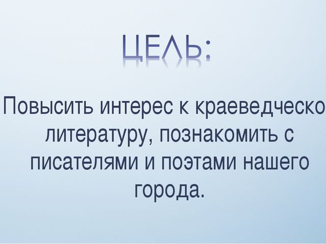 Повысить интерес к краеведческой литературу, познакомить с писателями и поэта...