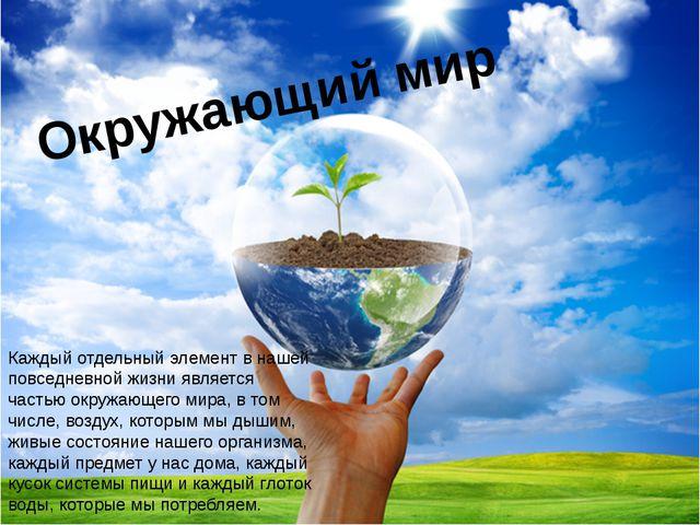 Окружающий мир Каждый отдельный элемент в нашей повседневной жизни является ч...