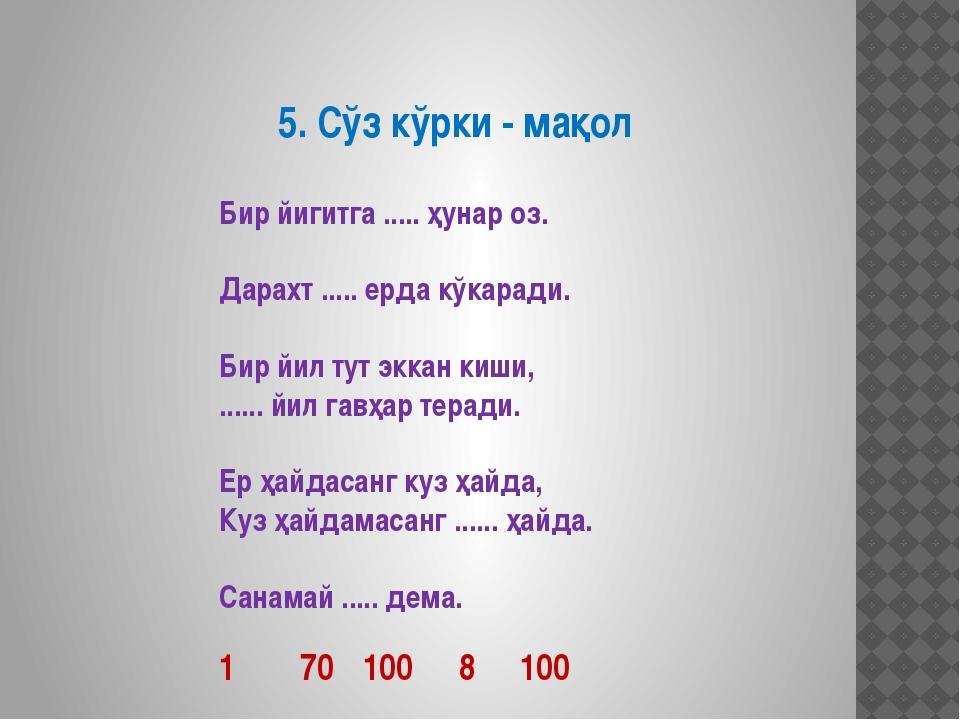5. Сўз кўрки - мақол Бир йигитга ..... ҳунар оз. Дарахт ..... ерда кўкаради....
