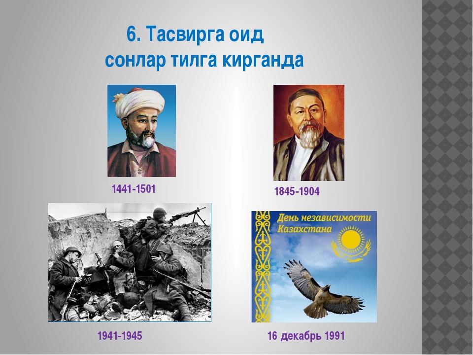 6. Тасвирга оид сонлар тилга кирганда 1845-1904 1441-1501 1941-1945 16 декаб...