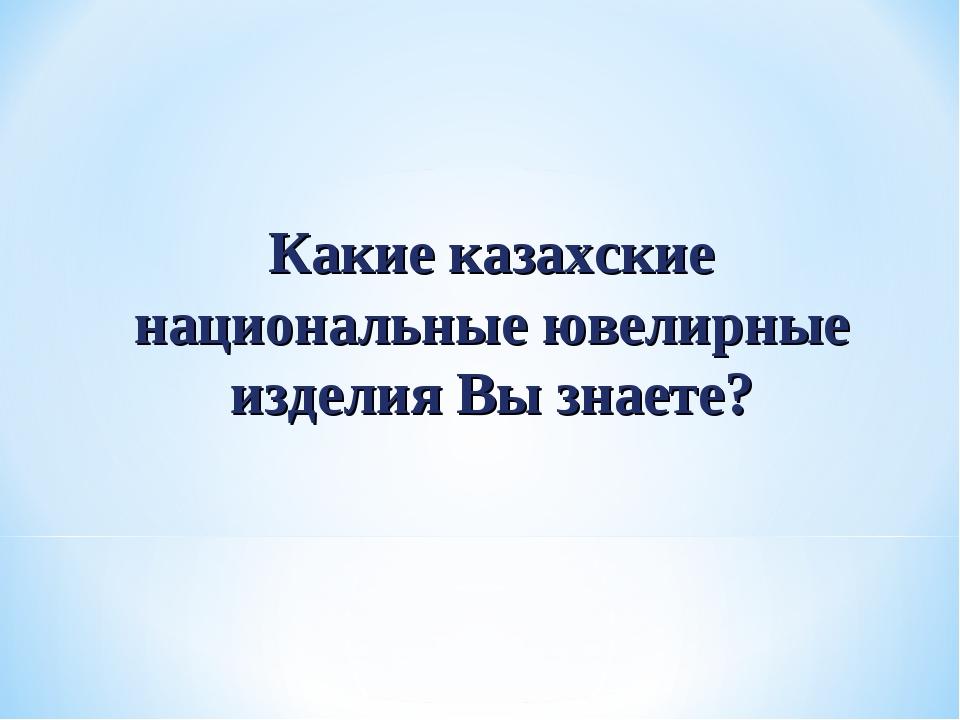 Какие казахские национальные ювелирные изделия Вы знаете?