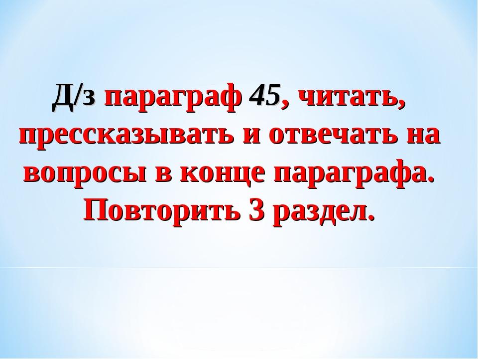 Д/з параграф 45, читать, прессказывать и отвечать на вопросы в конце параграф...