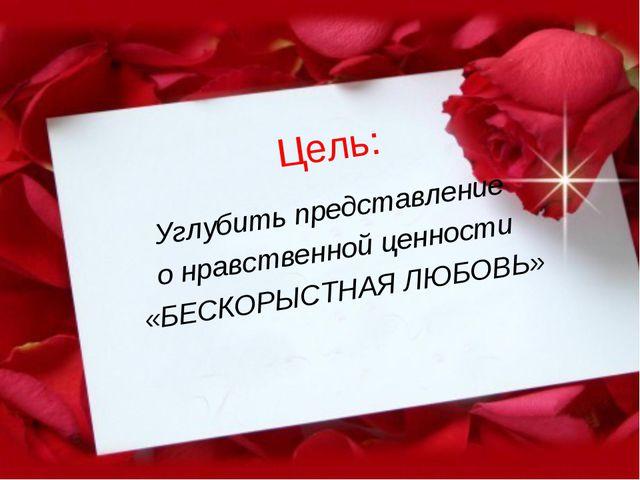 Цель: Углубить представление о нравственной ценности «БЕСКОРЫСТНАЯ ЛЮБОВЬ»