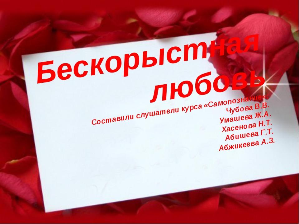 Бескорыстная любовь Составили слушатели курса «Самопознание»: Чубова В.В. Ум...