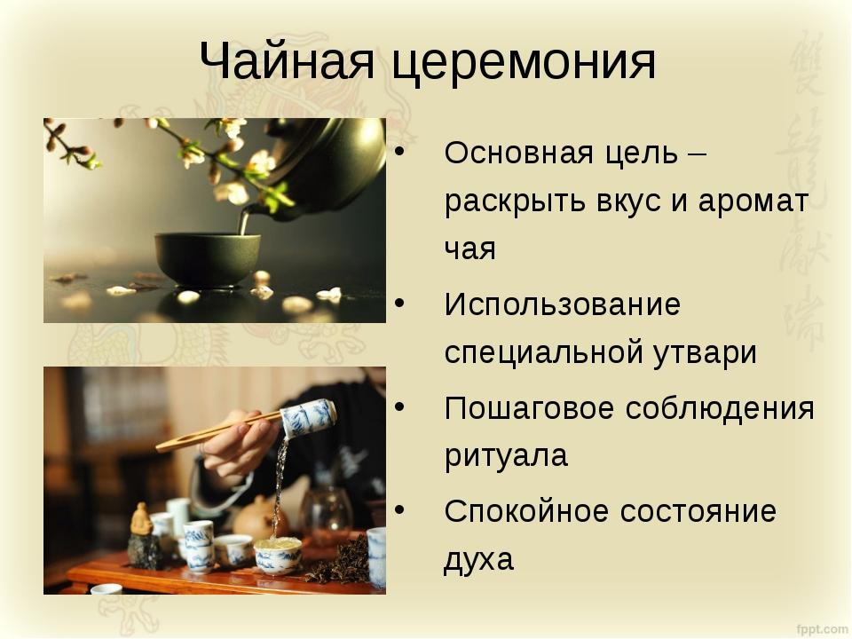 Чайная церемония Основная цель – раскрыть вкус и аромат чая Использование спе...