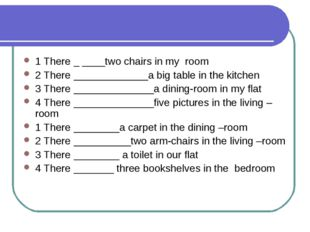 1 There _ ____two chairs in my room 2 There _____________a big table in the k