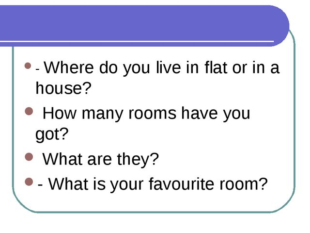 - Where do you live in flat or in a house? How many rooms have you got? What...