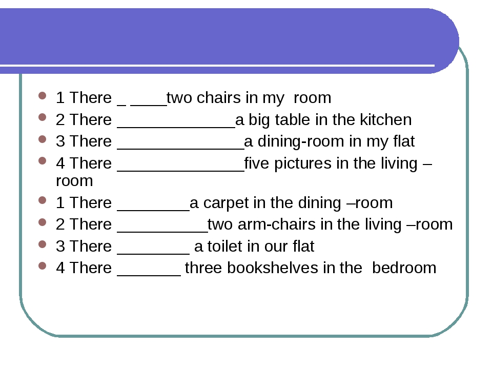 1 There _ ____two chairs in my room 2 There _____________a big table in the k...