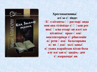 Хрестоматияның алғы сөзінде: - Бұл кітапты құрастырғанда мен ана тіліміз