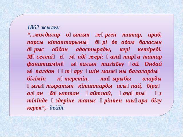 """1862 жылы: """"...молдалар оқытып жүрген татар, араб, парсы кітаптарының бәрі..."""