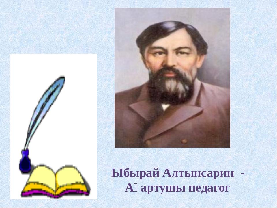 Ыбырай Алтынсарин - Ағартушы педагог