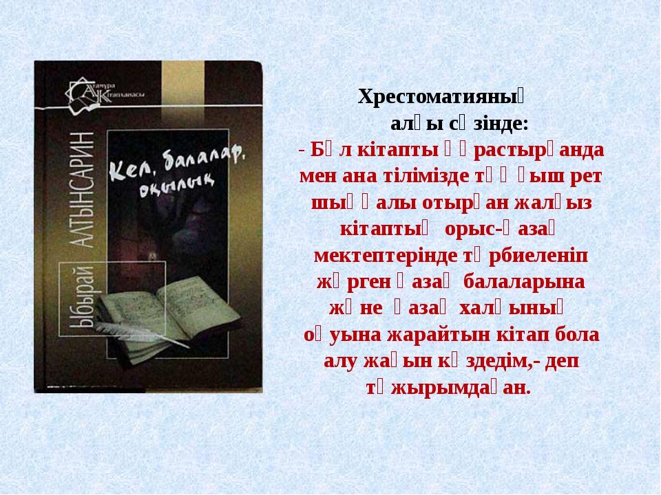 Хрестоматияның алғы сөзінде: - Бұл кітапты құрастырғанда мен ана тіліміз...