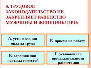 6. ТРУДОВОЕ ЗАКОНОДАТЕЛЬСТВО НЕ ЗАКРЕПЛЯЕТ РАВЕНСТВО МУЖЧИНЫ И ЖЕНЩИНЫ ПРИ: А