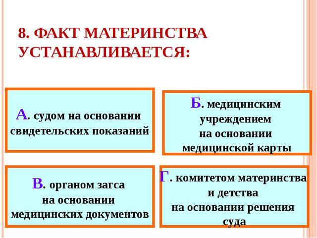 8. ФАКТ МАТЕРИНСТВА УСТАНАВЛИВАЕТСЯ: А. судом на основании свидетельских пока...