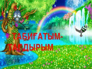 ТАБИҒАТЫМ-ТАҒДЫРЫМ.
