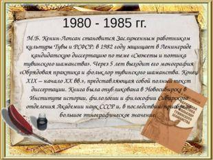 1980 - 1985 гг. М.Б. Кенин-Лопсан становится Заслуженным работником культуры