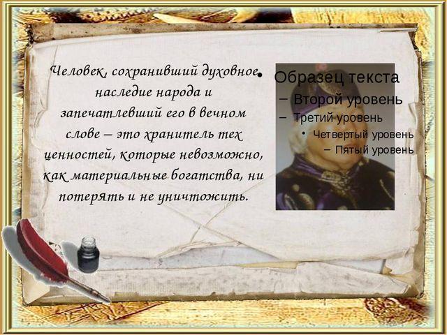 Человек, сохранивший духовное наследие народа и запечатлевший его в вечном сл...