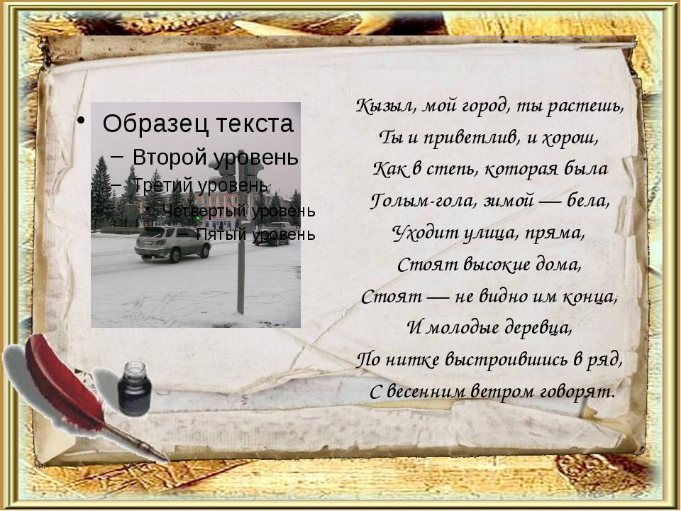 Кызыл, мой город, ты растешь, Ты и приветлив, и хорош, Как в степь, которая б...
