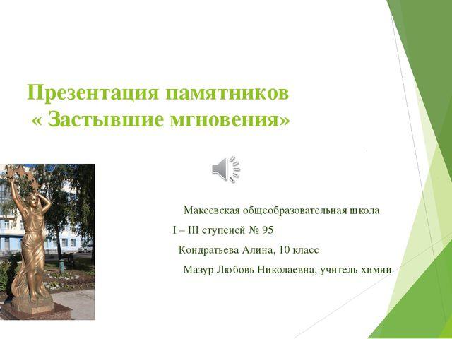 Презентация памятников « Застывшие мгновения» Макеевская общеобразовательная...