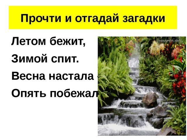 Летом бежит, Зимой спит. Весна настала – Опять побежала. Прочти и отгадай за...