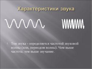 Тон звука - определяется частотой звуковой волны (или, периодом волны). Чем в