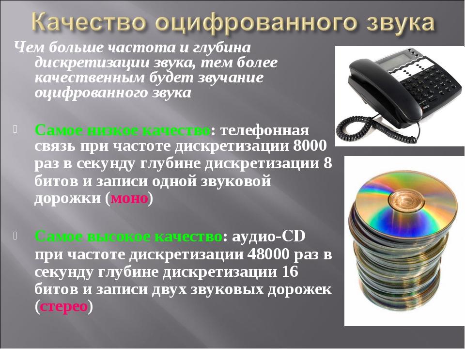 Чем больше частота и глубина дискретизации звука, тем более качественным буде...