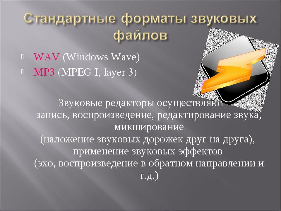 WAV (Windows Wave) MP3 (MPEG I, layer 3) Звуковые редакторы осуществляют запи...