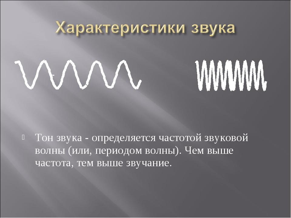 Тон звука - определяется частотой звуковой волны (или, периодом волны). Чем в...