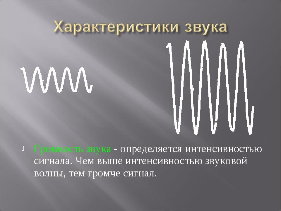 Громкость звука - определяется интенсивностью сигнала. Чем выше интенсивность...