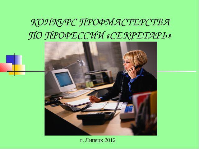КОНКУРС ПРОФМАСТЕРСТВА ПО ПРОФЕССИИ «СЕКРЕТАРЬ» г. Липецк 2012