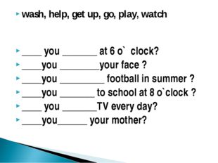 wash, help, get up, go, play, watch ____ you _______ at 6 o` clock? ____you _