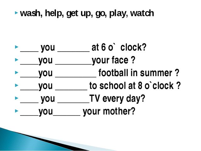 wash, help, get up, go, play, watch ____ you _______ at 6 o` clock? ____you _...