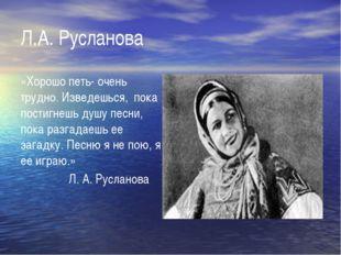 Л.А. Русланова «Хорошо петь- очень трудно. Изведешься, пока постигнешь душу п
