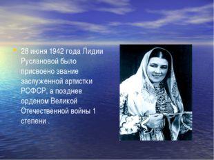 28 июня 1942 года Лидии Руслановой было присвоено звание заслуженной артистк