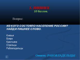 3. ЛИШНЕЕ 10 баллов. Вопрос: ИЗ КОГО СОСТОЯЛО НАСЕЛЕНИЕ РОССИИ? НАЙДИ ЛИШНЕЕ
