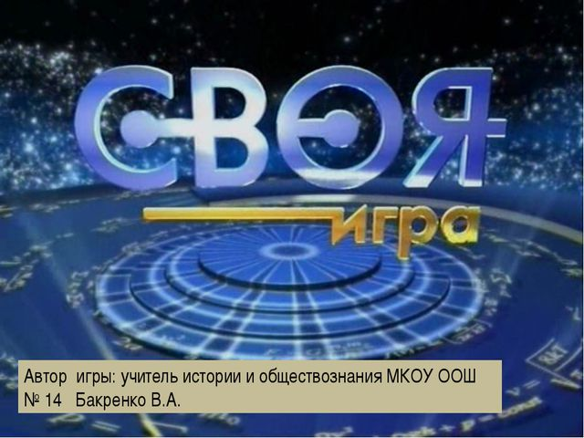 Автор игры: учитель истории и обществознания МКОУ ООШ № 14 Бакренко В.А.