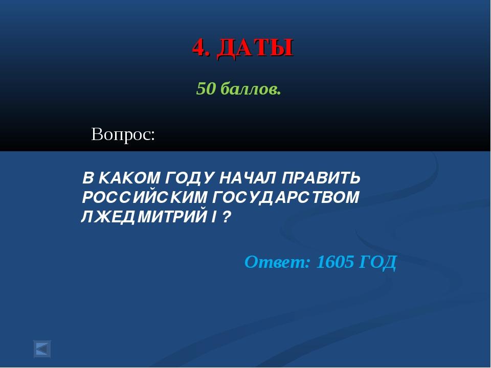 4. ДАТЫ 50 баллов. Вопрос: В КАКОМ ГОДУ НАЧАЛ ПРАВИТЬ РОССИЙСКИМ ГОСУДАРСТВОМ...