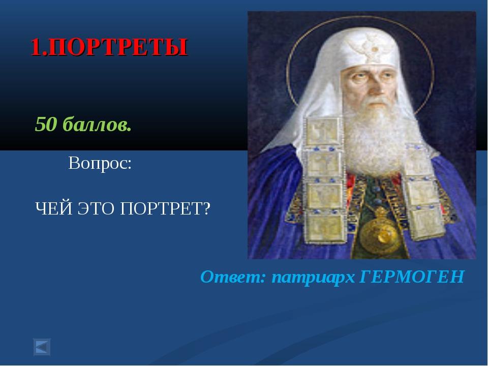 1.ПОРТРЕТЫ 50 баллов. Вопрос: ЧЕЙ ЭТО ПОРТРЕТ? Ответ: патриарх ГЕРМОГЕН