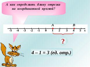 А как определить длину отрезка на координатной прямой? А В ? 4 – 1 = 3 (ед. о
