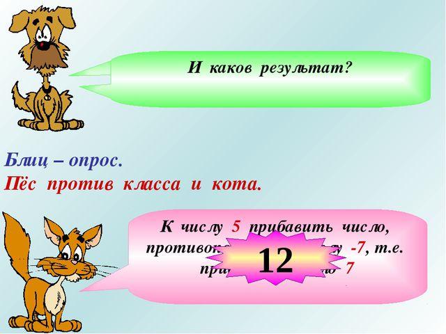 Блиц – опрос. Пёс против класса и кота. Из числа 5 вычесть число -7, означает...