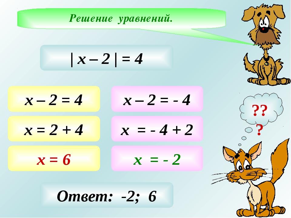 Решение уравнений. ??? | х – 2 | = 4 х – 2 = 4 х = 2 + 4 х = 6 х – 2 = - 4 х...