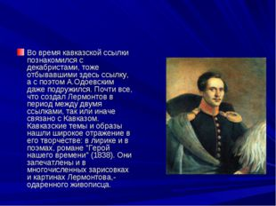 Во время кавказской ссылки познакомился с декабристами, тоже отбывавшими здес