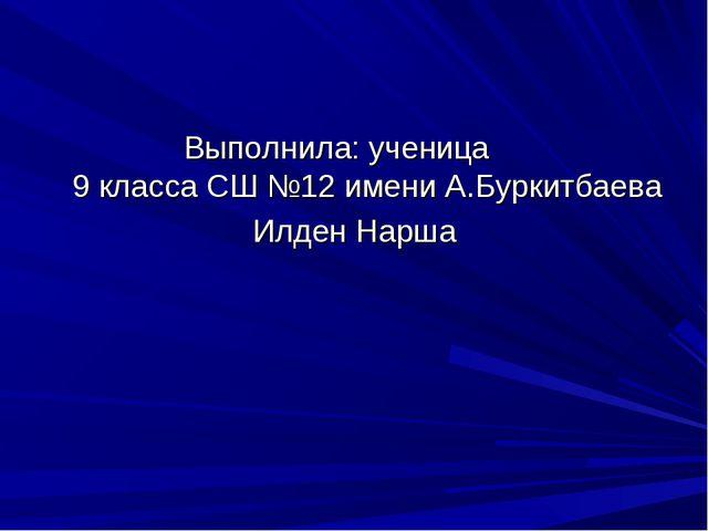 Выполнила: ученица 9 класса СШ №12 имени А.Буркитбаева Илден Нарша