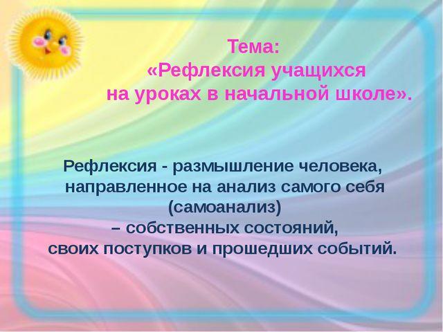 Тема: «Рефлексия учащихся на уроках в начальной школе». Рефлексия - размышлен...