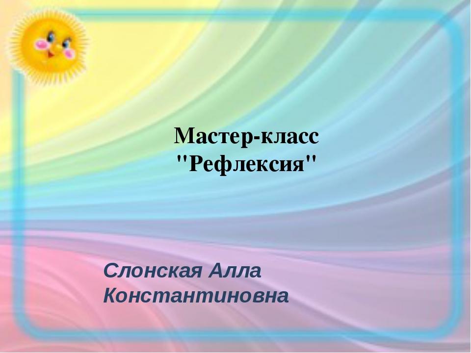 "Слонская Алла Константиновна Мастер-класс ""Рефлексия"""