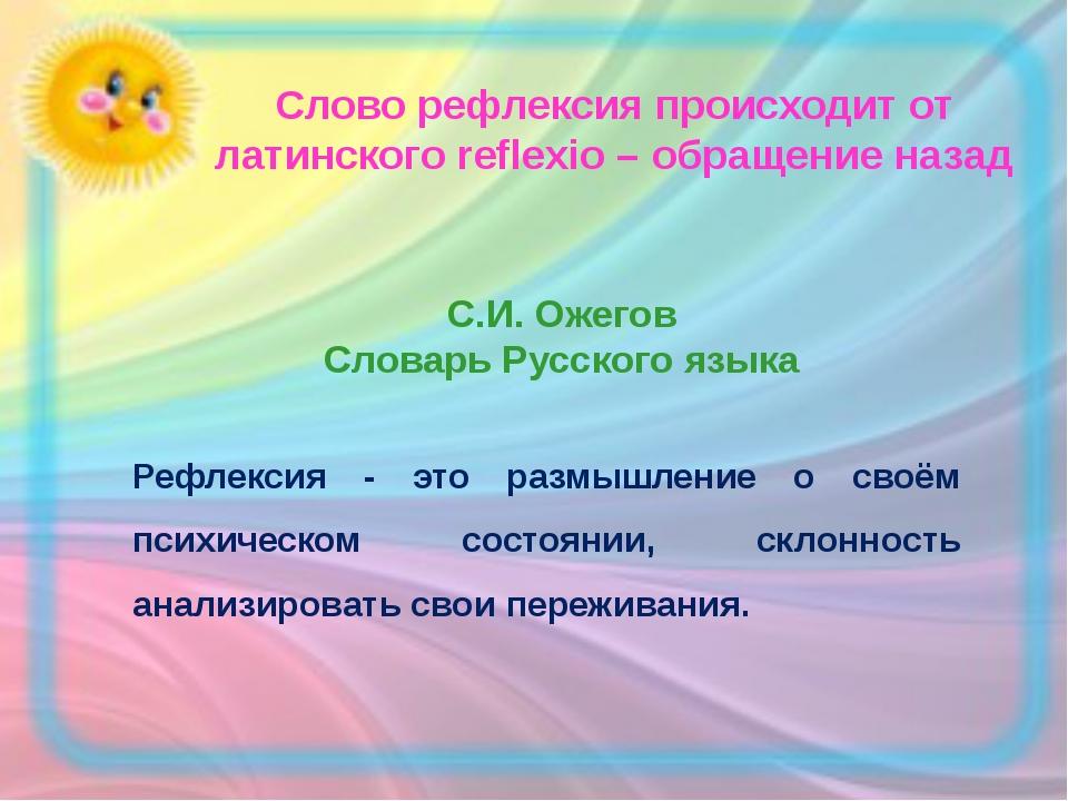 Слово рефлексия происходит от латинского reflexio – обращение назад С.И. Ожег...