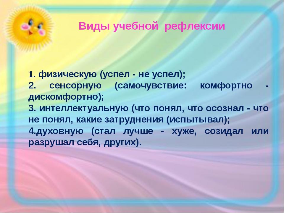 Виды учебной рефлексии 1. физическую (успел - не успел); 2. сенсорную (самоч...