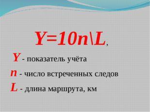 Y=10n\L, Y - показатель учёта n - число встреченных следов L - длина маршрут