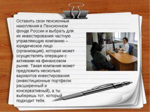 Оставить свои пенсионные накопления в Пенсионном фонде России и выбрать для и
